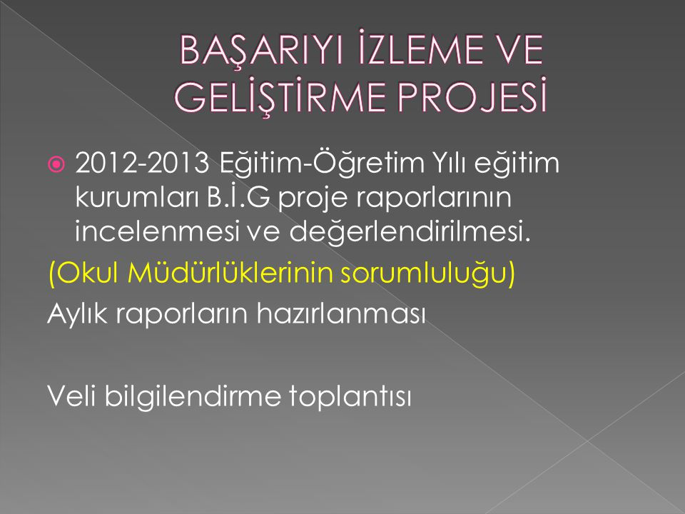  2012-2013 Eğitim-Öğretim Yılı eğitim kurumları B.İ.G proje raporlarının incelenmesi ve değerlendirilmesi. (Okul Müdürlüklerinin sorumluluğu) Aylık r
