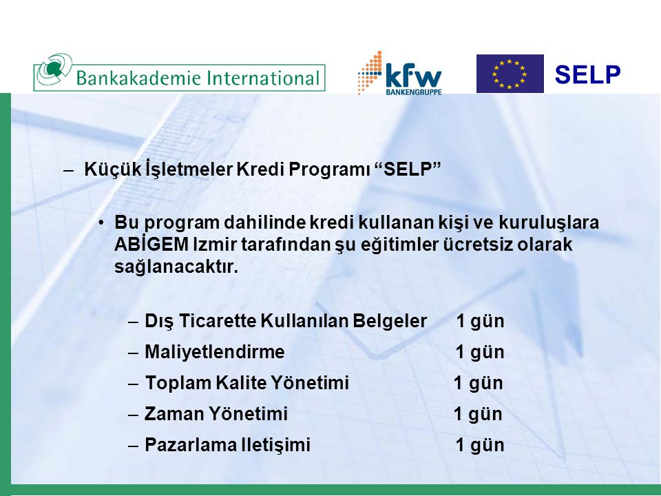 SELP –Küçük İşletmeler Kredi Programı SELP Bu program dahilinde kredi kullanan kişi ve kuruluşlara ABİGEM Izmir tarafından şu eğitimler ücretsiz olarak sağlanacaktır.