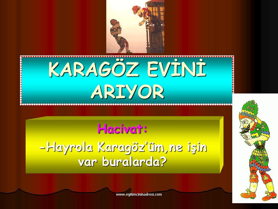 KARAGÖZ EVİNİ ARIYOR Hacivat: -Hayrola Karagöz'üm,ne işin var buralarda? www.egitimcininadresi.com