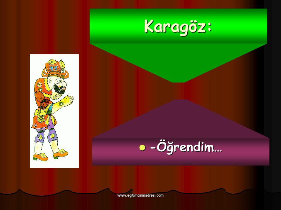 Karagöz: -Öğrendim… -Öğrendim… www.egitimcininadresi.com