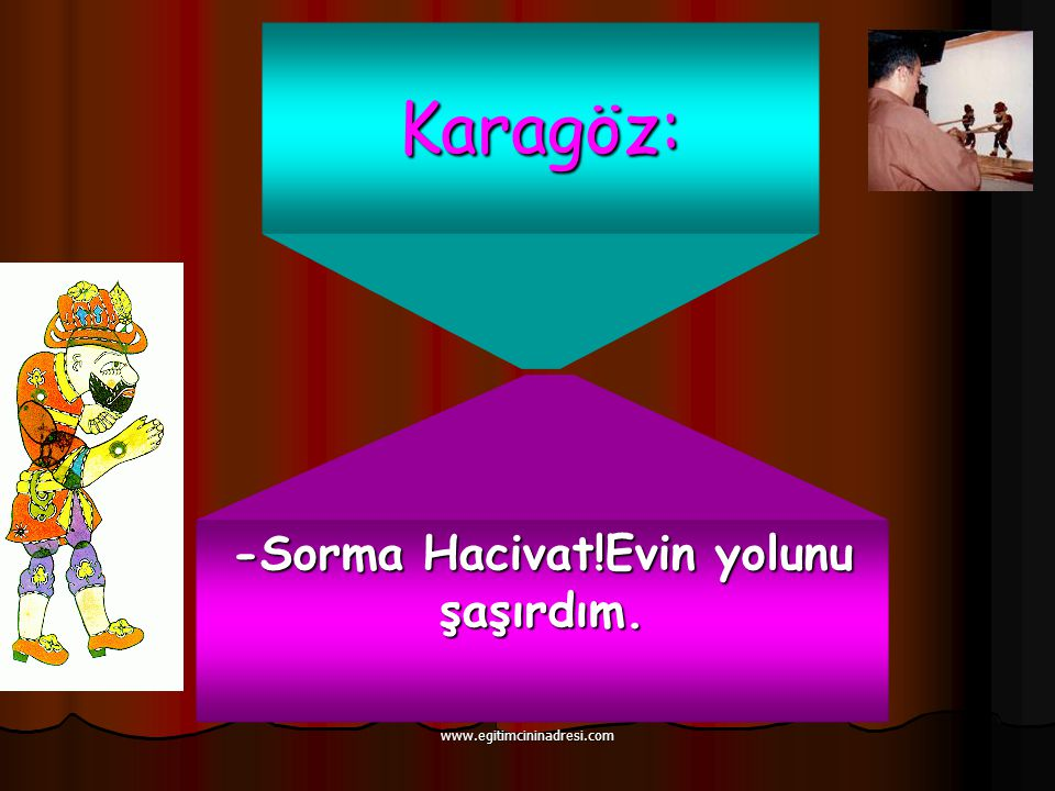 Karagöz: -Sorma Hacivat!Evin yolunu şaşırdım. www.egitimcininadresi.com