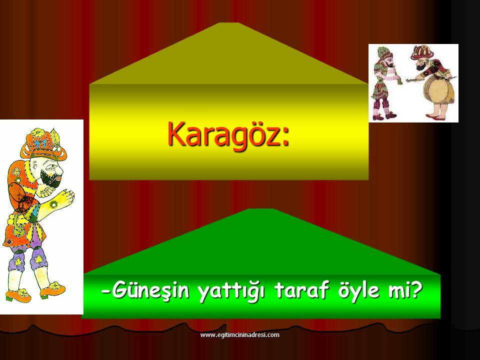 Karagöz: -Güneşin yattığı taraf öyle mi? www.egitimcininadresi.com