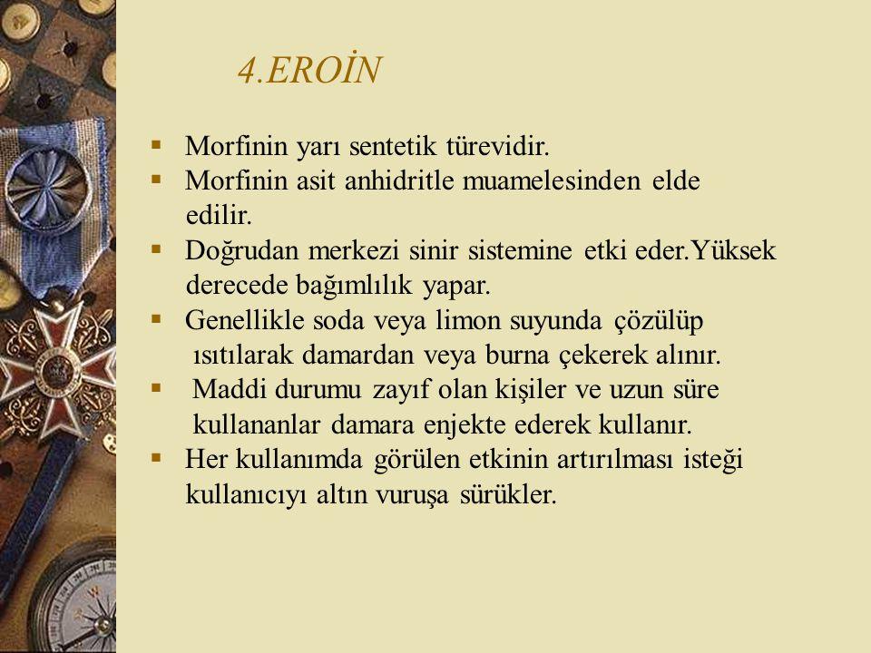4.EROİN  Morfinin yarı sentetik türevidir.  Morfinin asit anhidritle muamelesinden elde edilir.  Doğrudan merkezi sinir sistemine etki eder.Yüksek