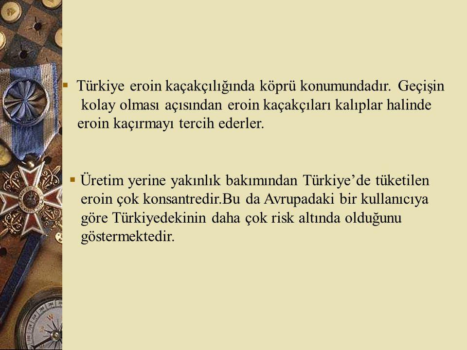 Türkiye eroin kaçakçılığında köprü konumundadır. Geçişin kolay olması açısından eroin kaçakçıları kalıplar halinde eroin kaçırmayı tercih ederler. 