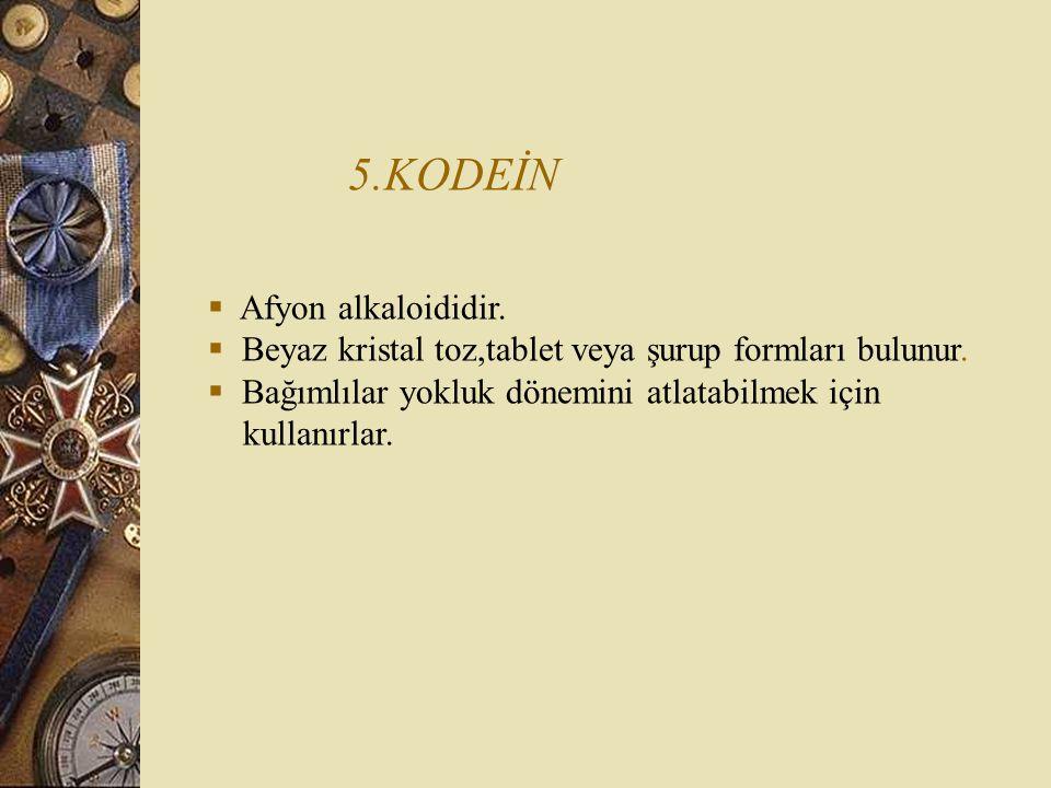 5.KODEİN  Afyon alkaloididir. Beyaz kristal toz,tablet veya şurup formları bulunur.