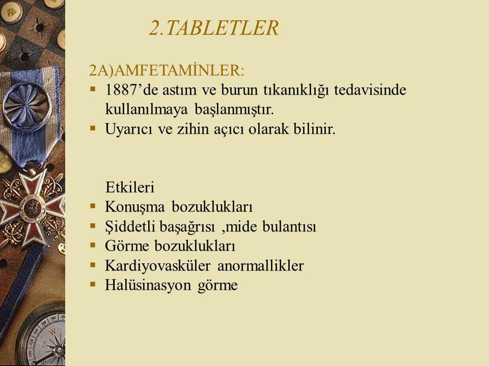 2.TABLETLER 2A)AMFETAMİNLER:  1887'de astım ve burun tıkanıklığı tedavisinde kullanılmaya başlanmıştır.  Uyarıcı ve zihin açıcı olarak bilinir. Etki