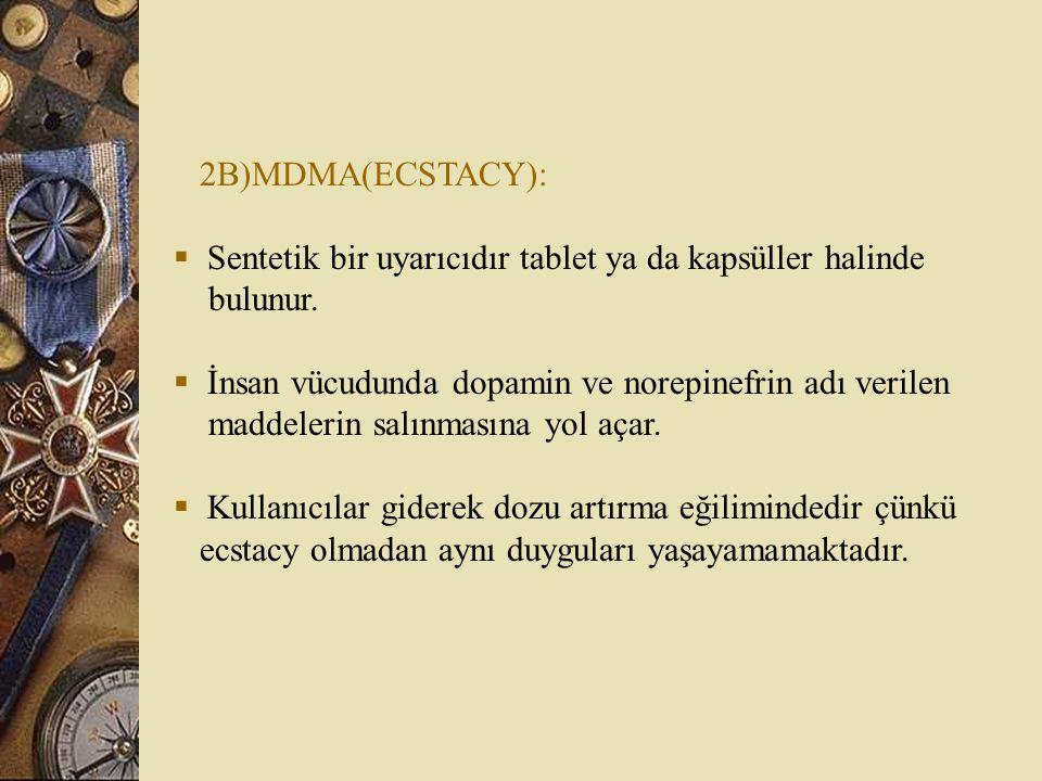 2B)MDMA(ECSTACY):  Sentetik bir uyarıcıdır tablet ya da kapsüller halinde bulunur.  İnsan vücudunda dopamin ve norepinefrin adı verilen maddelerin s