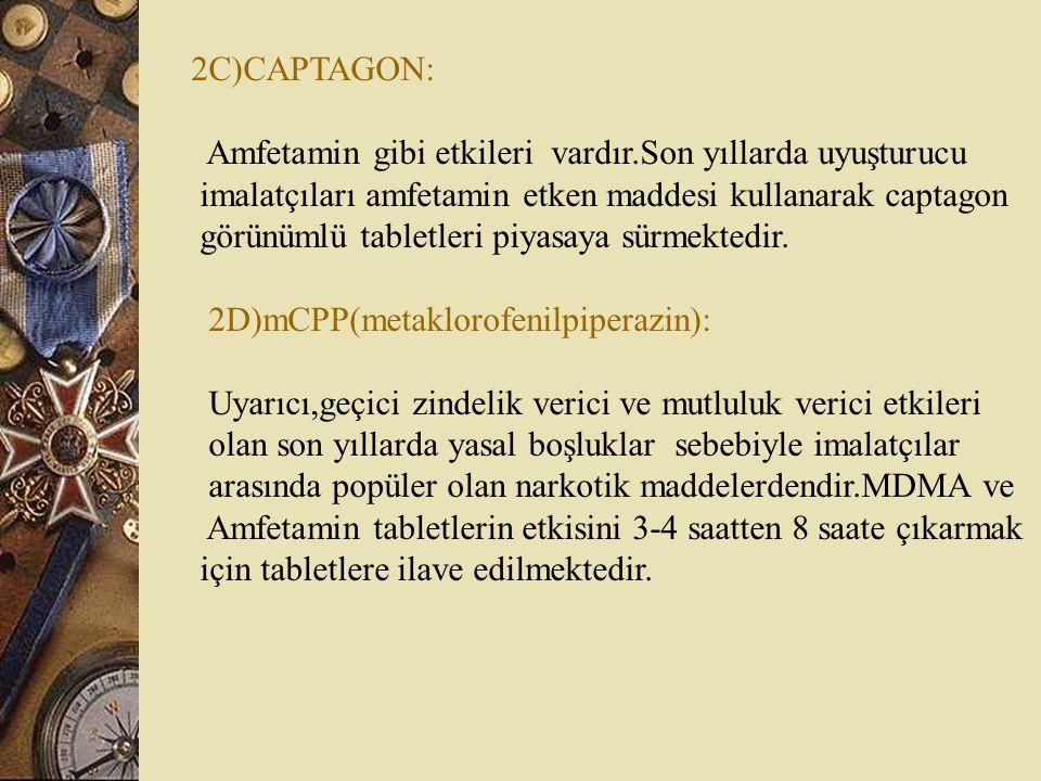 2C)CAPTAGON: Amfetamin gibi etkileri vardır.Son yıllarda uyuşturucu imalatçıları amfetamin etken maddesi kullanarak captagon görünümlü tabletleri piyasaya sürmektedir.
