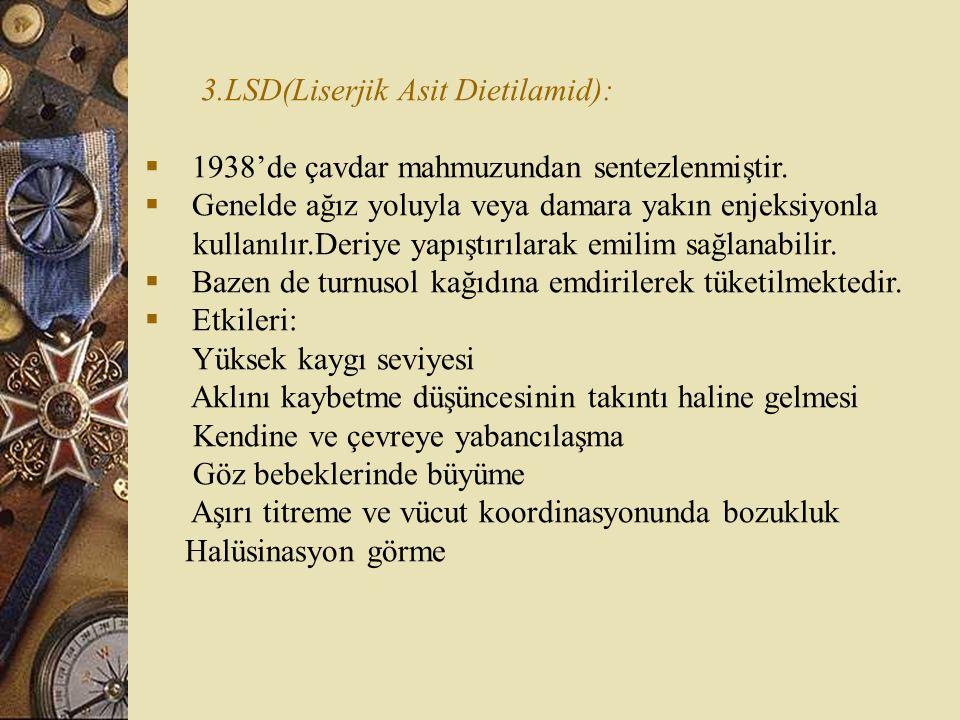 3.LSD(Liserjik Asit Dietilamid):  1938'de çavdar mahmuzundan sentezlenmiştir.  Genelde ağız yoluyla veya damara yakın enjeksiyonla kullanılır.Deriye