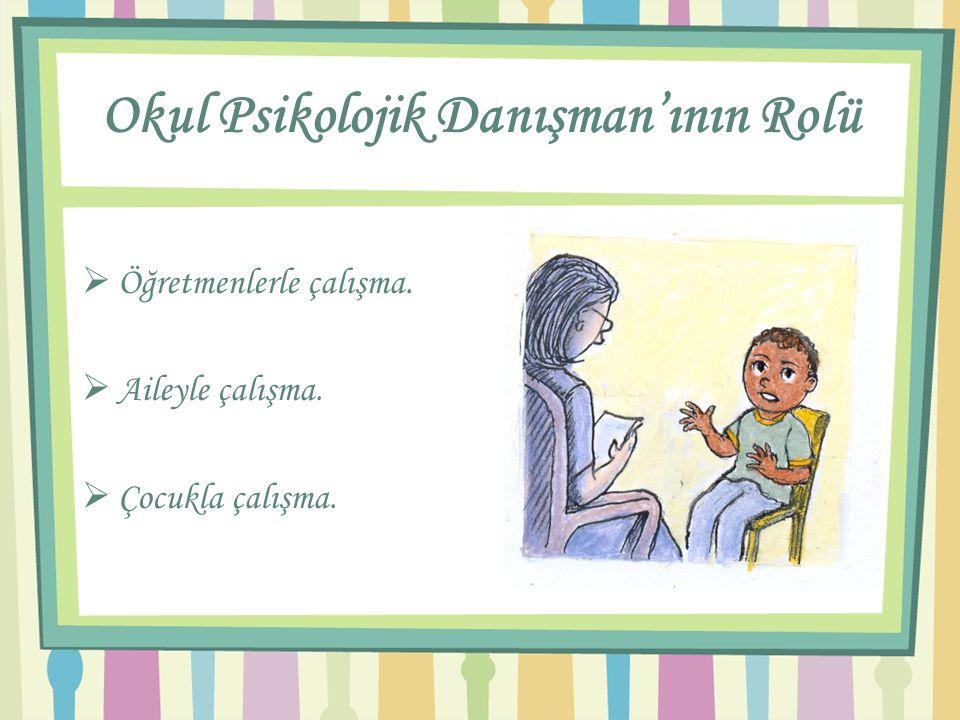 Okul Psikolojik Danışman'ının Rolü  Öğretmenlerle çalışma.  Aileyle çalışma.  Çocukla çalışma.