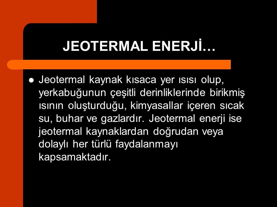 JEOTERMAL ENERJİ… Jeotermal kaynak kısaca yer ısısı olup, yerkabuğunun çeşitli derinliklerinde birikmiş ısının oluşturduğu, kimyasallar içeren sıcak s