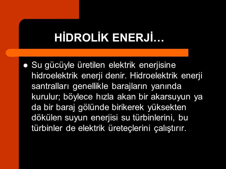 HİDROLİK ENERJİ… Su gücüyle üretilen elektrik enerjisine hidroelektrik enerji denir. Hidroelektrik enerji santralları genellikle barajların yanında ku