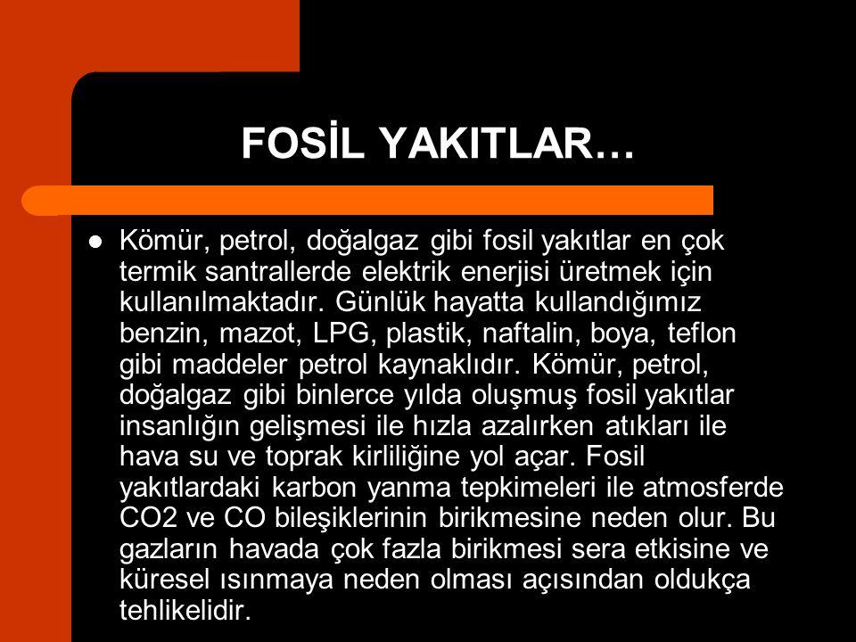 FOSİL YAKITLAR… Kömür, petrol, doğalgaz gibi fosil yakıtlar en çok termik santrallerde elektrik enerjisi üretmek için kullanılmaktadır. Günlük hayatta