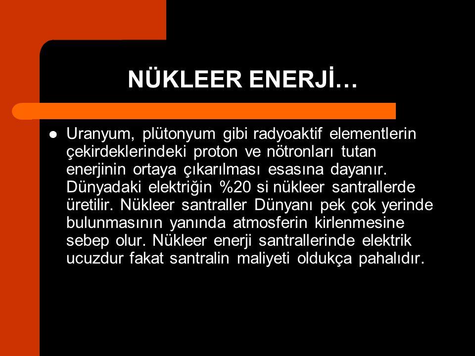 NÜKLEER ENERJİ… Uranyum, plütonyum gibi radyoaktif elementlerin çekirdeklerindeki proton ve nötronları tutan enerjinin ortaya çıkarılması esasına daya