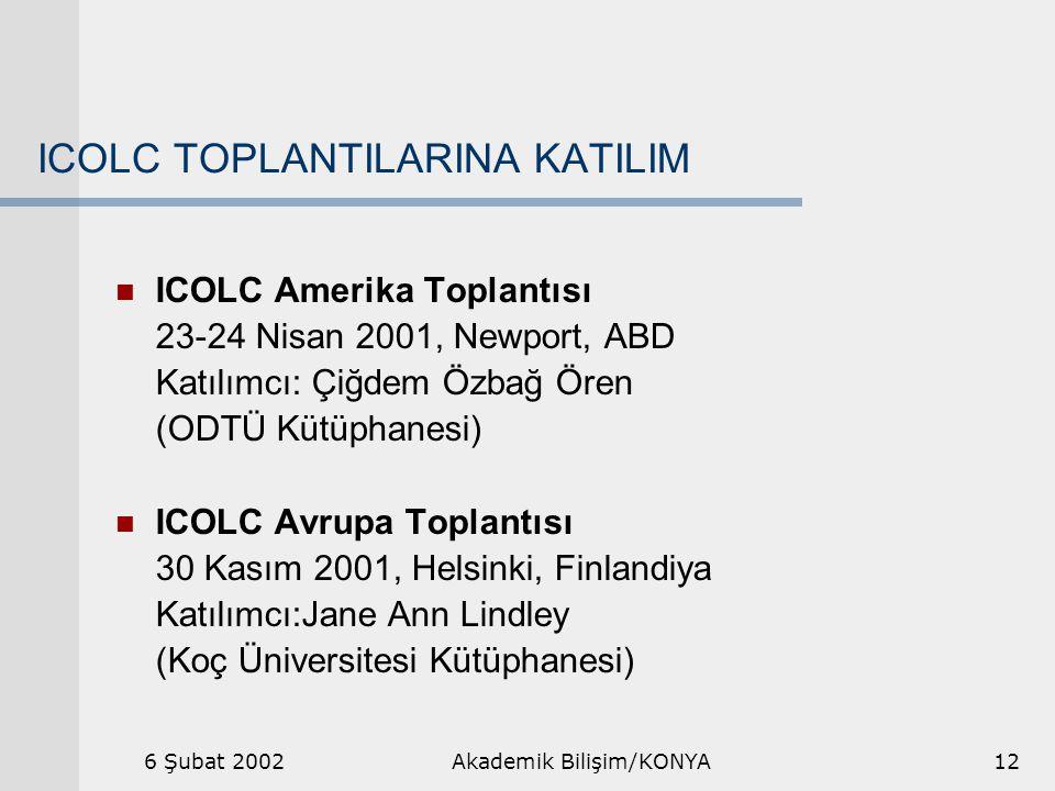 6 Şubat 2002Akademik Bilişim/KONYA12 ICOLC TOPLANTILARINA KATILIM ICOLC Amerika Toplantısı 23-24 Nisan 2001, Newport, ABD Katılımcı: Çiğdem Özbağ Ören (ODTÜ Kütüphanesi) ICOLC Avrupa Toplantısı 30 Kasım 2001, Helsinki, Finlandiya Katılımcı:Jane Ann Lindley (Koç Üniversitesi Kütüphanesi)
