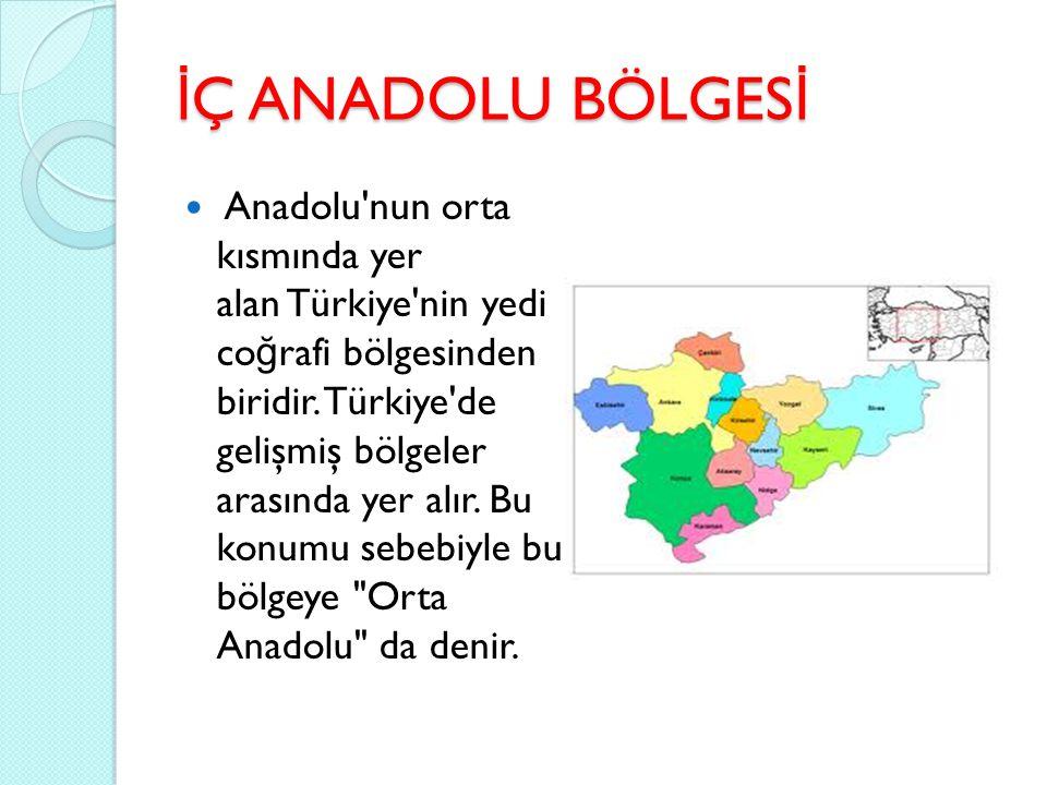 İ Ç ANADOLU BÖLGES İ Anadolu'nun orta kısmında yer alan Türkiye'nin yedi co ğ rafi bölgesinden biridir. Türkiye'de gelişmiş bölgeler arasında yer alır