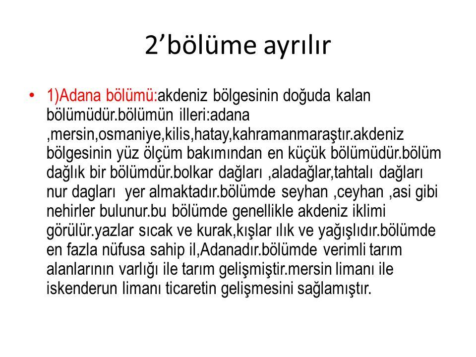 2'bölüme ayrılır 1)Adana bölümü:akdeniz bölgesinin doğuda kalan bölümüdür.bölümün illeri:adana,mersin,osmaniye,kilis,hatay,kahramanmaraştır.akdeniz bö