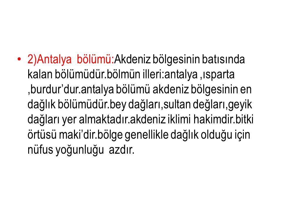 2)Antalya bölümü:Akdeniz bölgesinin batısında kalan bölümüdür.bölmün illeri:antalya,ısparta,burdur'dur.antalya bölümü akdeniz bölgesinin en dağlık böl