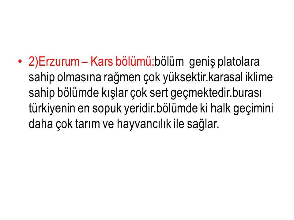 2)Erzurum – Kars bölümü:bölüm geniş platolara sahip olmasına rağmen çok yüksektir.karasal iklime sahip bölümde kışlar çok sert geçmektedir.burası türk