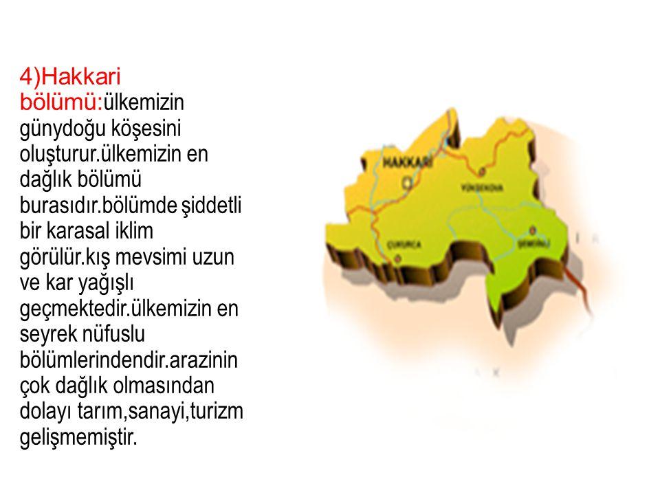 4)Hakkari bölümü: ülkemizin günydoğu köşesini oluşturur.ülkemizin en dağlık bölümü burasıdır.bölümde şiddetli bir karasal iklim görülür.kış mevsimi uz