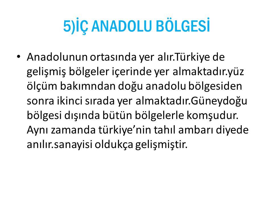 5)İÇ ANADOLU BÖLGESİ Anadolunun ortasında yer alır.Türkiye de gelişmiş bölgeler içerinde yer almaktadır.yüz ölçüm bakımndan doğu anadolu bölgesiden so