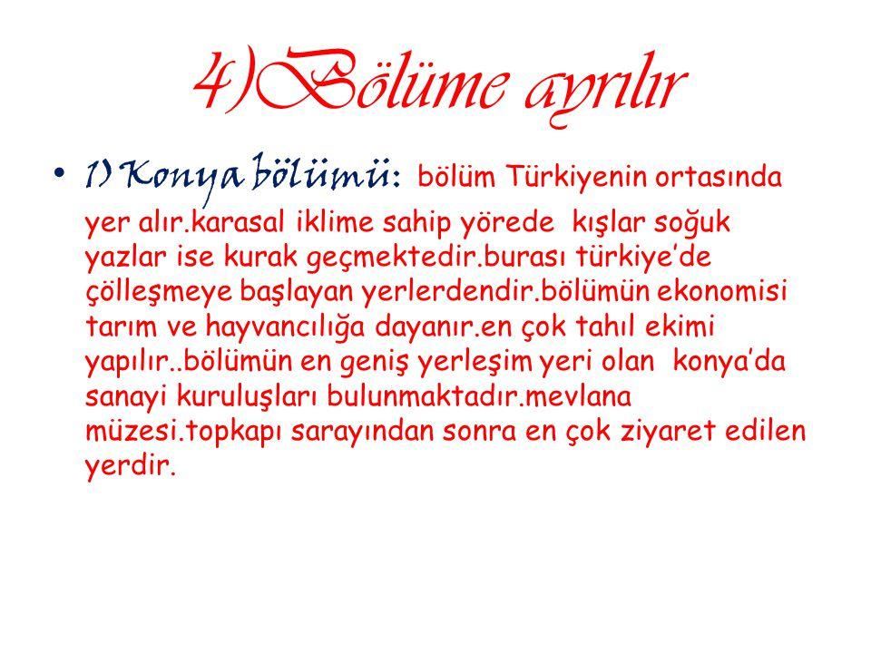 4)Bölüme ayrılır 1)Konya bölümü : bölüm Türkiyenin ortasında yer alır.karasal iklime sahip yörede kışlar soğuk yazlar ise kurak geçmektedir.burası tür
