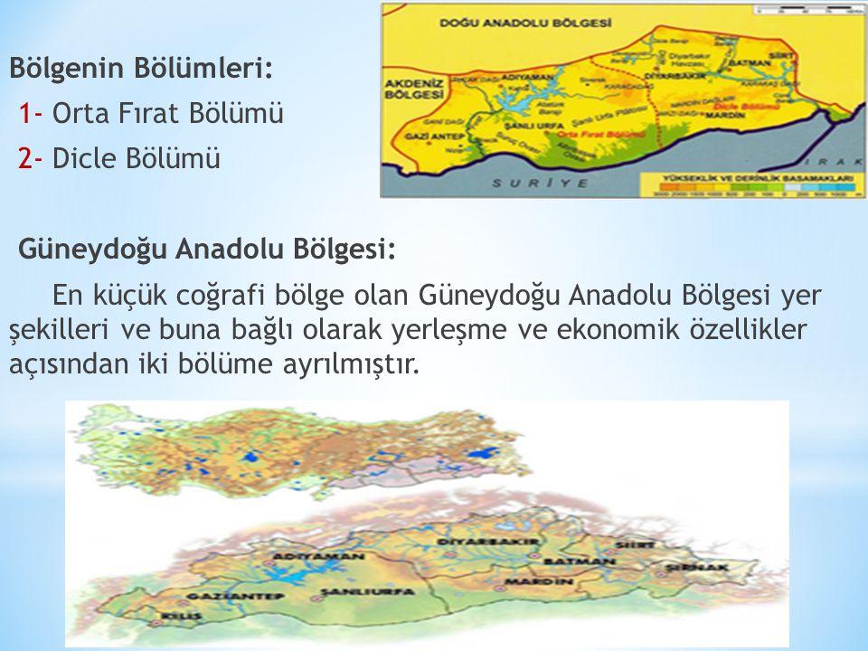 Bölgenin Bölümleri: 1- Orta Fırat Bölümü 2- Dicle Bölümü Güneydoğu Anadolu Bölgesi: En küçük coğrafi bölge olan Güneydoğu Anadolu Bölgesi yer şekilleri ve buna bağlı olarak yerleşme ve ekonomik özellikler açısından iki bölüme ayrılmıştır.
