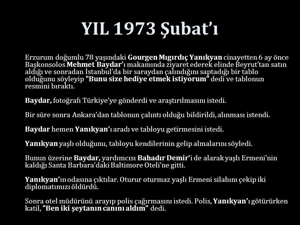 YIL 1973 Şubat'ı Erzurum doğumlu 78 yaşındaki Gourgen Mıgırdıç Yanıkyan cinayetten 6 ay önce Başkonsolos Mehmet Baydar'ı makamında ziyaret ederek elinde Beyrut'tan satın aldığı ve sonradan İstanbul'da bir saraydan çalındığını saptadığı bir tablo olduğunu söyleyip Bunu size hediye etmek istiyorum dedi ve tablonun resmini bıraktı.