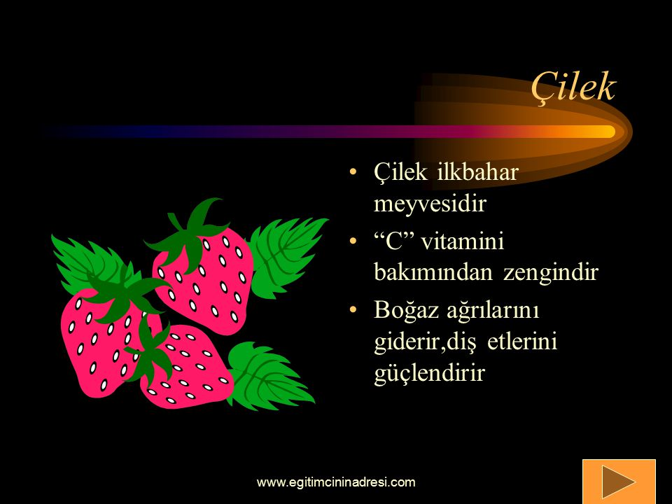 Çilek Çilek ilkbahar meyvesidir C vitamini bakımından zengindir Boğaz ağrılarını giderir,diş etlerini güçlendirir