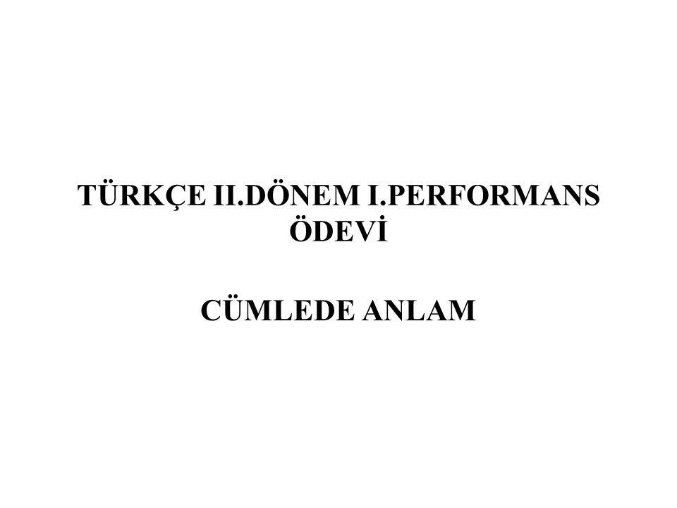 TÜRKÇE II.DÖNEM I.PERFORMANS ÖDEVİ CÜMLEDE ANLAM