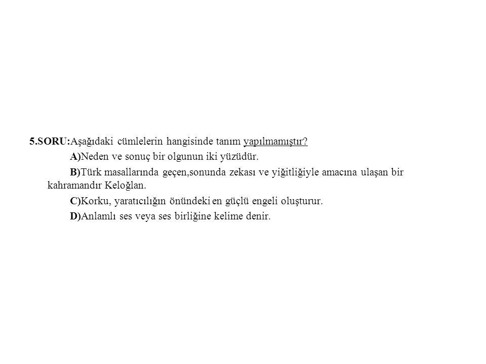 5.SORU:Aşağıdaki cümlelerin hangisinde tanım yapılmamıştır? A)Neden ve sonuç bir olgunun iki yüzüdür. B)Türk masallarında geçen,sonunda zekası ve yiği