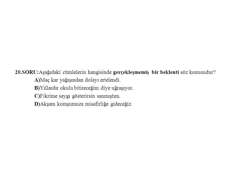 20.SORU:Aşağıdaki cümlelerin hangisinde gerçekleşmemiş bir beklenti söz konusudur? A)Maç kar yağışından dolayı ertelendi. B)Yıllardır okulu bitireceği