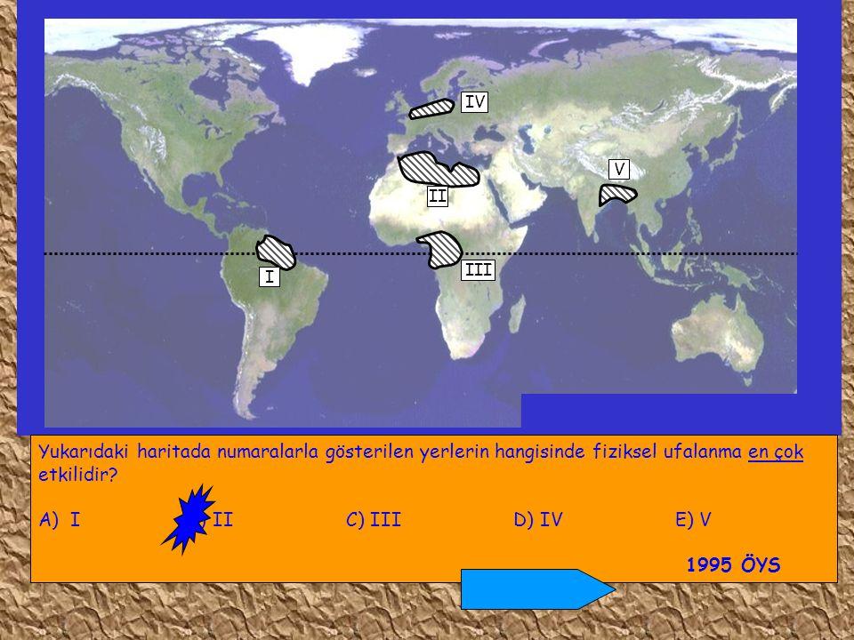 I IV II III V Yukarıdaki haritada numaralarla gösterilen yerlerin hangisinde fiziksel ufalanma en çok etkilidir? A)I B) II C) III D) IV E) V 1995 ÖYS