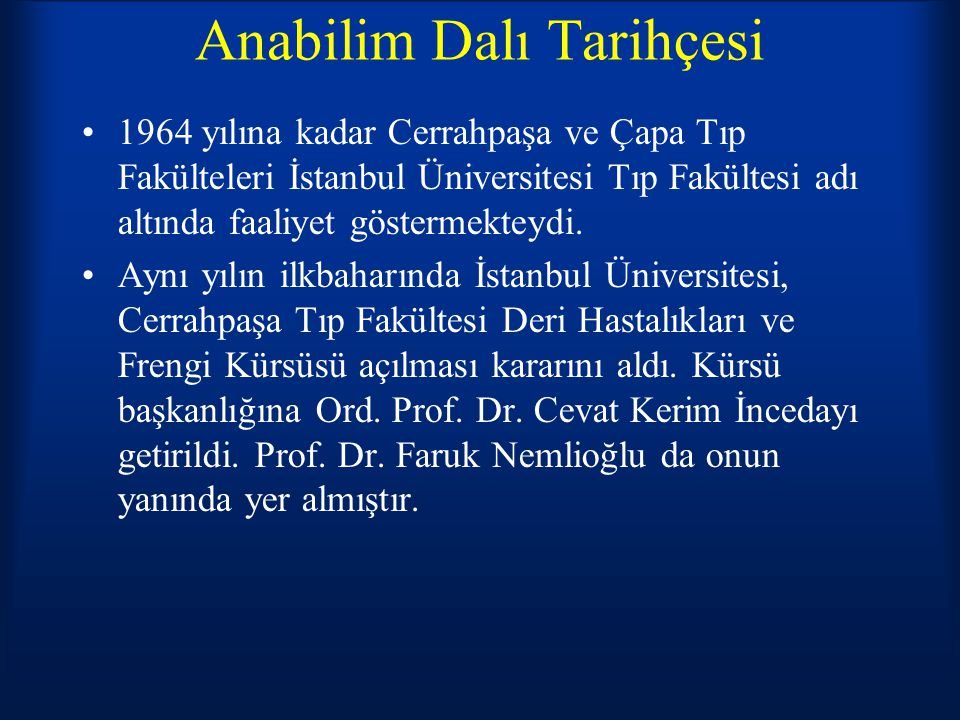 Anabilim Dalı Tarihçesi Bu süre zarfında Cerrahpaşa Deri Hastalıkları ve Frengi Kürsüsü, bugünkü İstanbul Tıp Fakültesi (Çapa) Deri Hastalıkları ve Frengi Kürsüsü içinde faaliyet göstermekteydi.