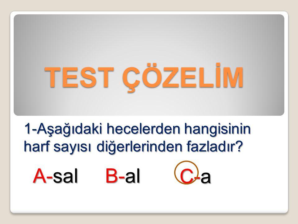 TEST ÇÖZELİM 1-Aşağıdaki hecelerden hangisinin harf sayısı diğerlerinden fazladır? A-sal B-al C-a