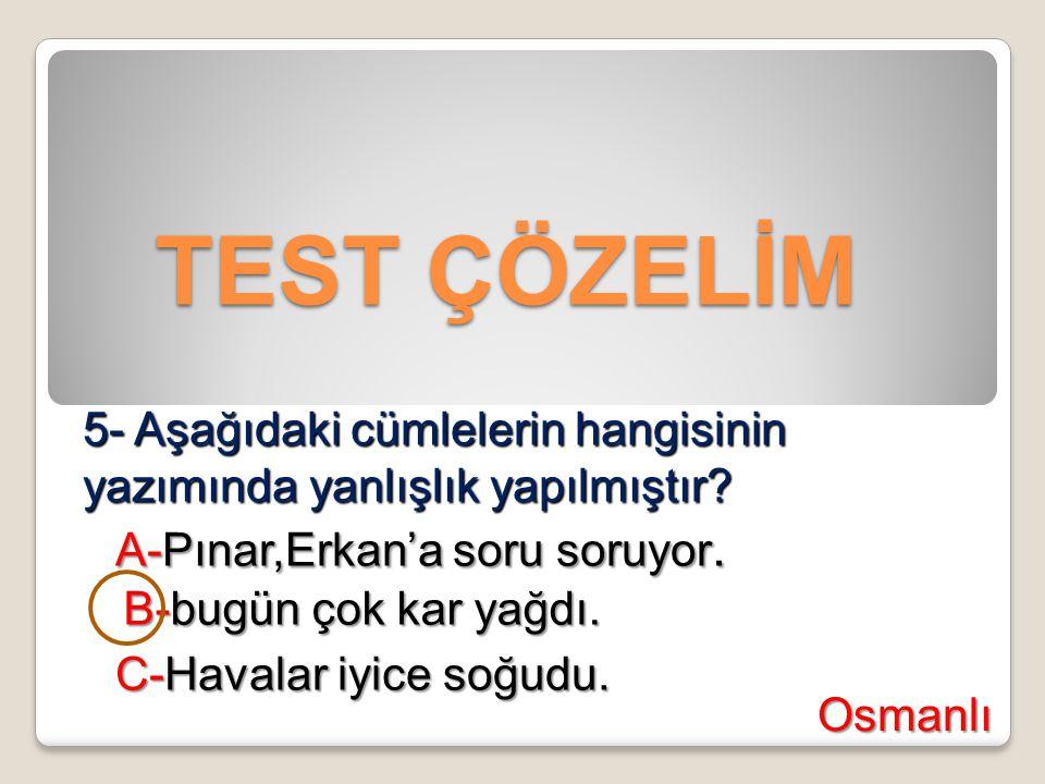 TEST ÇÖZELİM TEST ÇÖZELİM 5- Aşağıdaki cümlelerin hangisinin yazımında yanlışlık yapılmıştır? A-Pınar,Erkan'a soru soruyor. B-bugün çok kar yağdı. C-H