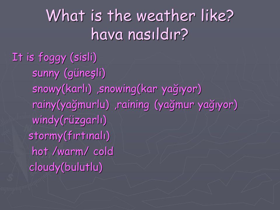 *What is the weather like today.Bugün hava nasıldır.