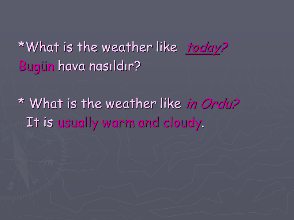 *What is the weather like today. Bugün hava nasıldır.