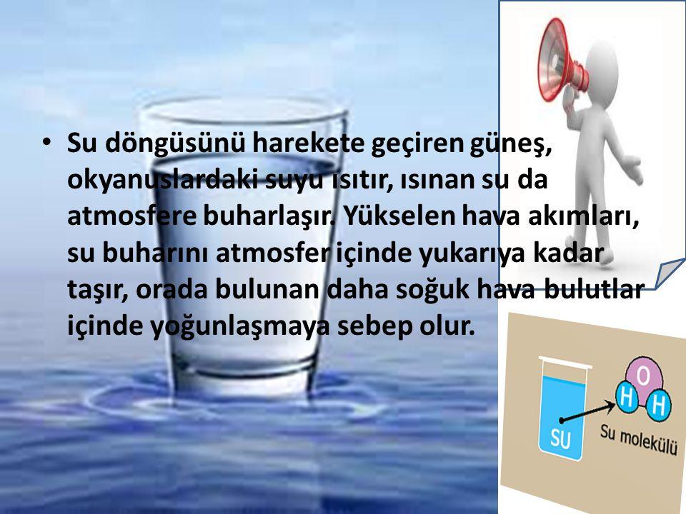 Su döngüsünü harekete geçiren güneş, okyanuslardaki suyu ısıtır, ısınan su da atmosfere buharlaşır. Yükselen hava akımları, su buharını atmosfer içind
