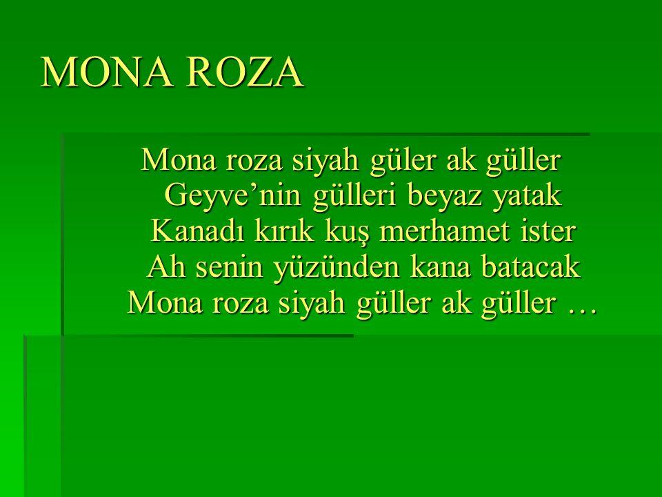 MONA ROZA Mona roza siyah güler ak güller Geyve'nin gülleri beyaz yatak Kanadı kırık kuş merhamet ister Ah senin yüzünden kana batacak Mona roza siyah güller ak güller …