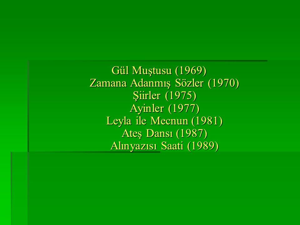 Gül Muştusu (1969) Zamana Adanmış Sözler (1970) Şiirler (1975) Ayinler (1977) Leyla ile Mecnun (1981) Ateş Dansı (1987) Alınyazısı Saati (1989)