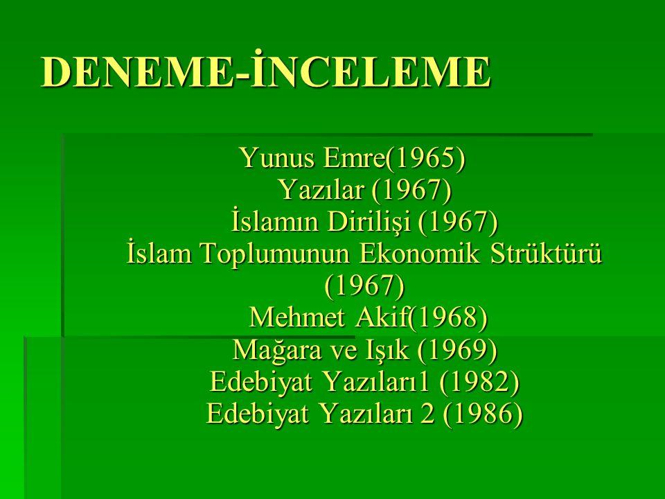 DENEME-İNCELEME Yunus Emre(1965) Yazılar (1967) İslamın Dirilişi (1967) İslam Toplumunun Ekonomik Strüktürü (1967) Mehmet Akif(1968) Mağara ve Işık (1969) Edebiyat Yazıları1 (1982) Edebiyat Yazıları 2 (1986)