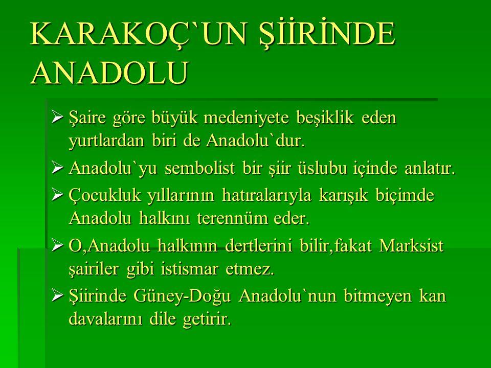 KARAKOÇ`UN ŞİİRİNDE ANADOLU  Şaire göre büyük medeniyete beşiklik eden yurtlardan biri de Anadolu`dur.