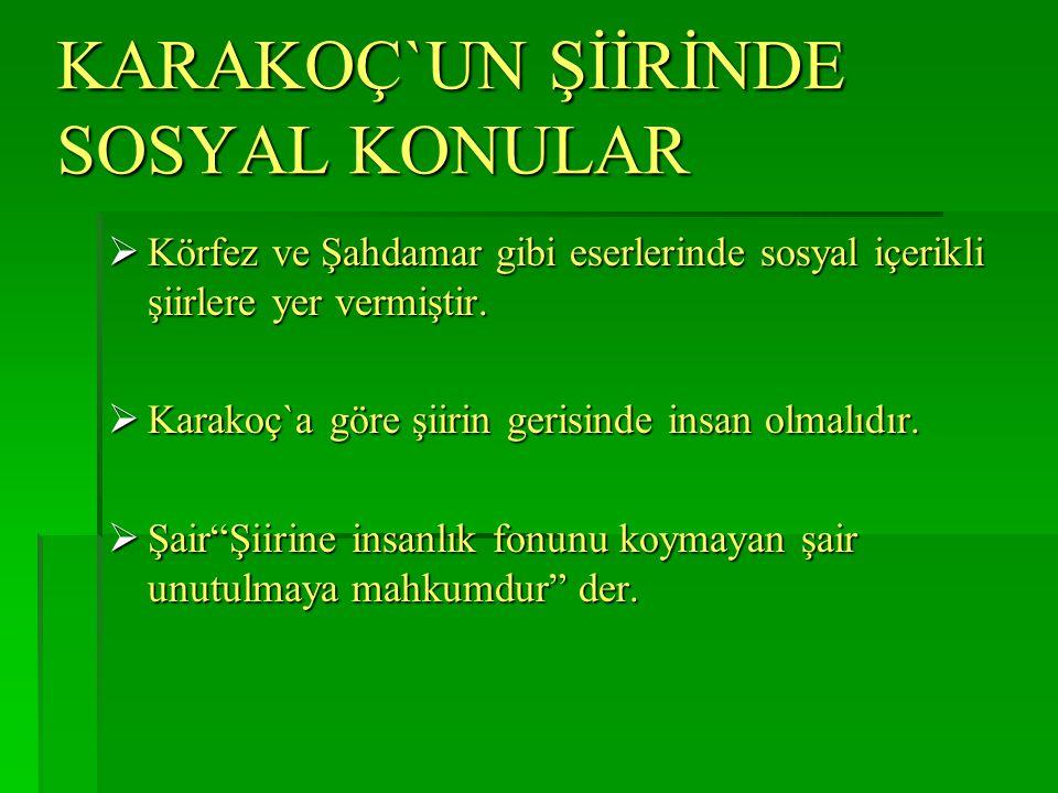 KARAKOÇ`UN ŞİİRİNDE SOSYAL KONULAR  Körfez ve Şahdamar gibi eserlerinde sosyal içerikli şiirlere yer vermiştir.