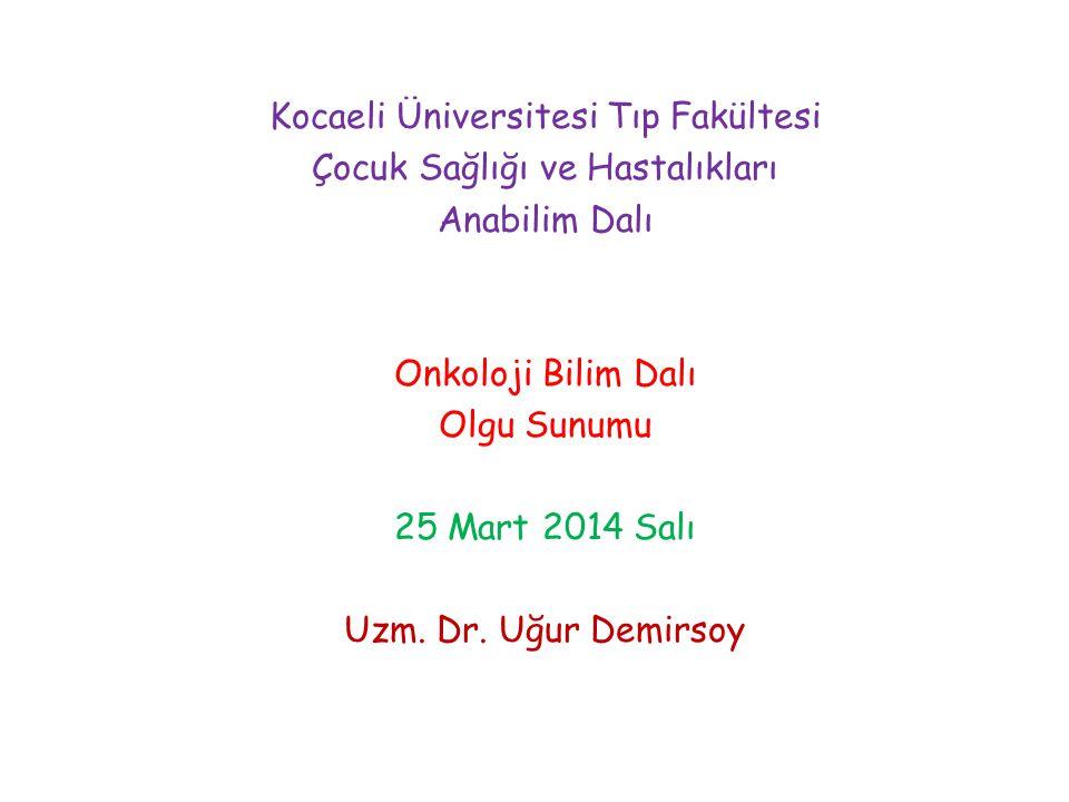 Kocaeli Üniversitesi Tıp Fakültesi Çocuk Sağlığı ve Hastalıkları Anabilim Dalı Onkoloji Bilim Dalı Olgu Sunumu 25 Mart 2014 Salı Uzm. Dr. Uğur Demirso