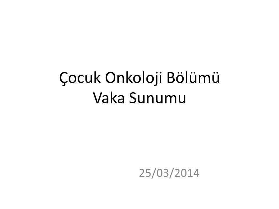 Çocuk Onkoloji Bölümü Vaka Sunumu 25/03/2014