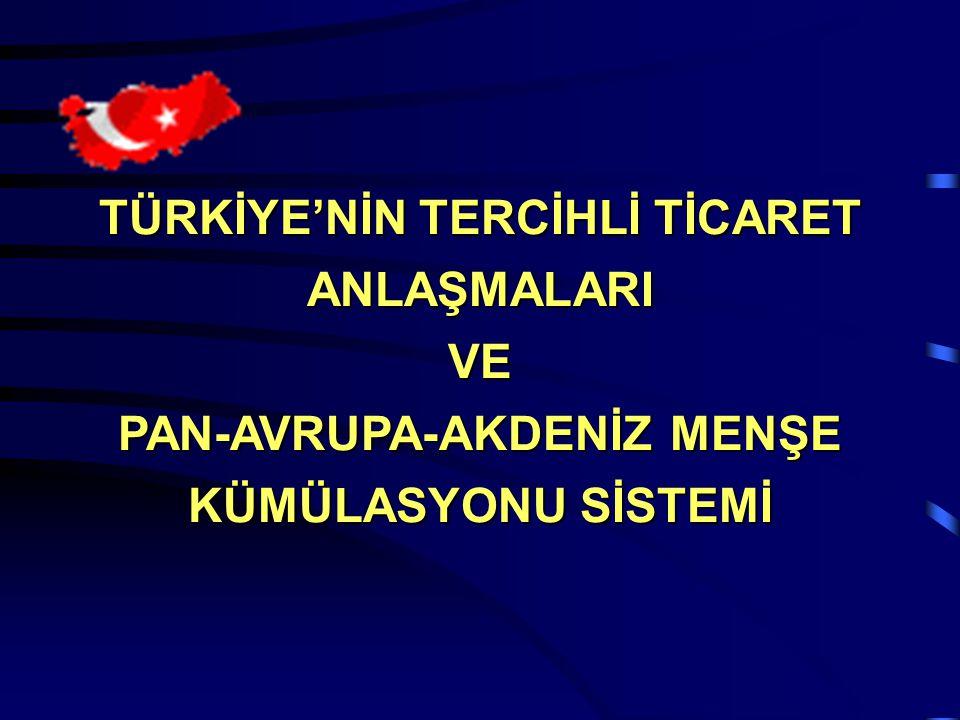  Türkiye'nin Tercihli Ticaret Anlaşmaları  Avrupa-Akdeniz Serbest Ticaret Alanı  Pan-Avrupa-Akdeniz Menşe Kümülasyonu Sistemi  Menşeli maddelerin yeterli işçilik ve işleme tabi tutulması  Türkiye-AB Gümrük Birliği