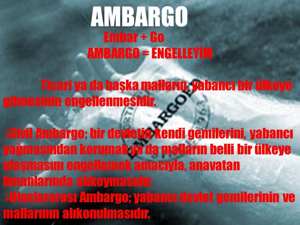 Embar + Go AMBARGO = ENGELLEYİM Ticari ya da başka malların, yabancı bir ülkeye gitmesinin engellenmesidir.  Sivil Ambargo; bir devletin kendi gemile