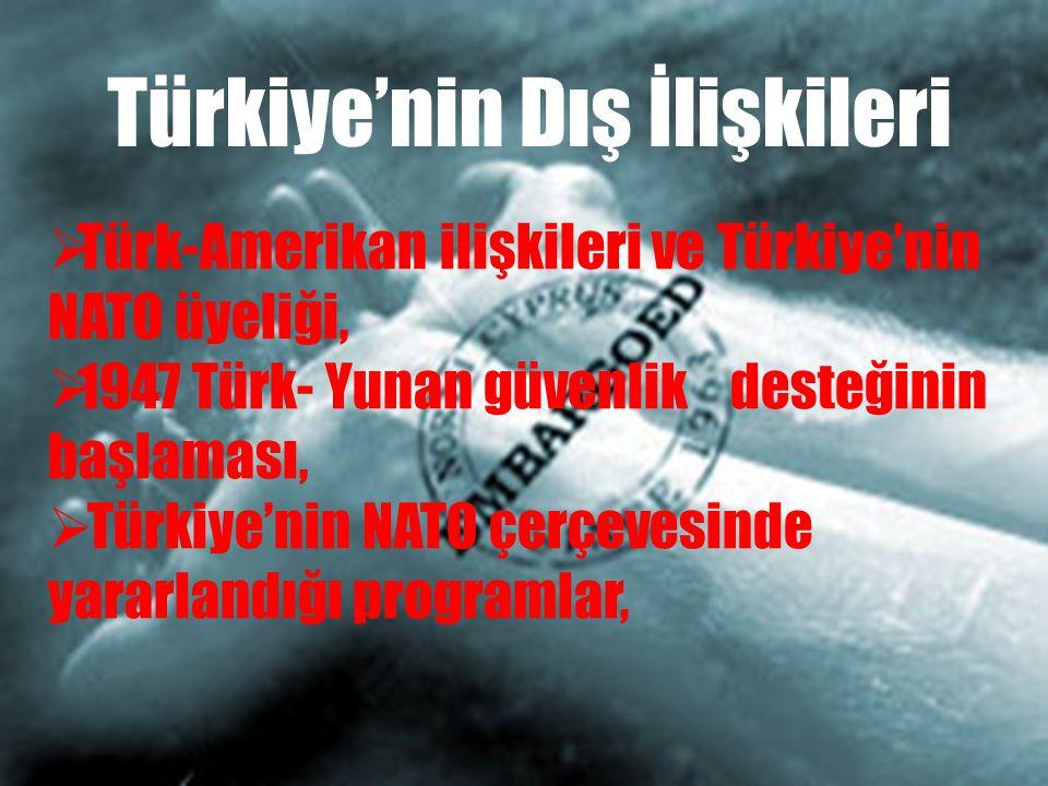  Türk-Amerikan ilişkileri ve Türkiye'nin NATO üyeliği,  1947 Türk- Yunan güvenlik desteğinin başlaması,  Türkiye'nin NATO çerçevesinde yararlandığı