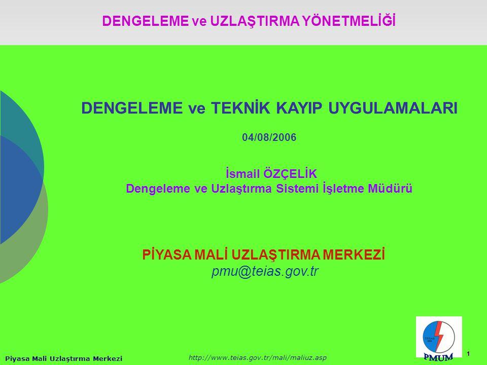 Piyasa Mali Uzlaştırma Merkezi http://www.teias.gov.tr/mali/maliuz.asp 1 DENGELEME ve TEKNİK KAYIP UYGULAMALARI 04/08/2006 İsmail ÖZÇELİK Dengeleme ve Uzlaştırma Sistemi İşletme Müdürü PİYASA MALİ UZLAŞTIRMA MERKEZİ pmu@teias.gov.tr DENGELEME ve UZLAŞTIRMA YÖNETMELİĞİ